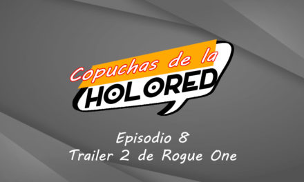 008 – Copuchas de la Holored – El trailer 2 de Rogue One