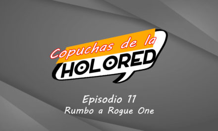 011 – Copuchas de la Holored – Rumbo a Rogue One