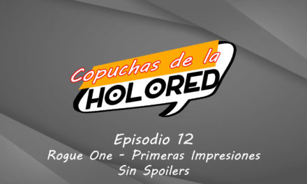 012 – Copuchas de la Holored – Rogue One Primeras Impresiones – Sin Spoilers