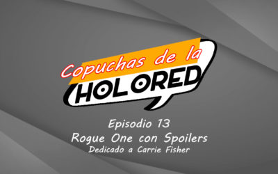 013 – Copuchas de la Holored – Rogue One con spoilers – Dedicado a Carrie Fisher