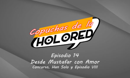 014 – Copuchas de la Holored – Desde Mustafar con Amor – Concurso, Han Solo y Episodio VIII