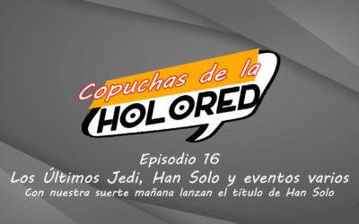 016 – Copuchas de la Holored – Los Últimos Jedi, Han Solo y eventos varios